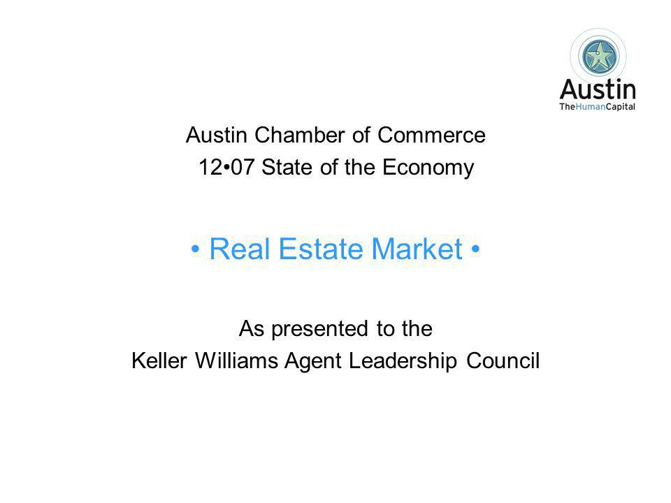 Austin Chamber of Commerce 1207 State of the Economy Real Estate Market As presented to the Keller Williams Agent Leadership Council