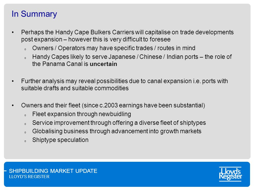 SHIPBUILDING MARKET UPDATE LLOYDS REGISTER In Summary Perhaps the Handy Cape Bulkers Carriers will capitalise on trade developments post expansion – however this is very difficult to foresee o Owners / Operators may have specific trades / routes in mind o Handy Capes likely to serve Japanese / Chinese / Indian ports – the role of the Panama Canal is uncertain Further analysis may reveal possibilities due to canal expansion i.e.