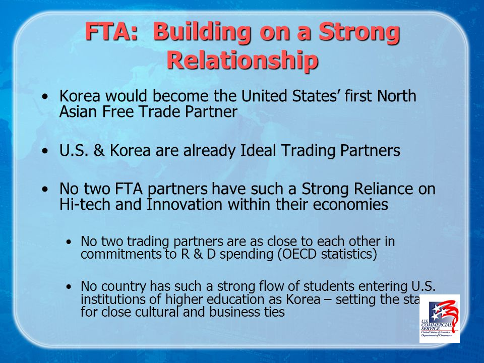 FTA: Building on a Strong Relationship Korea would become the United States first North Asian Free Trade Partner U.S.