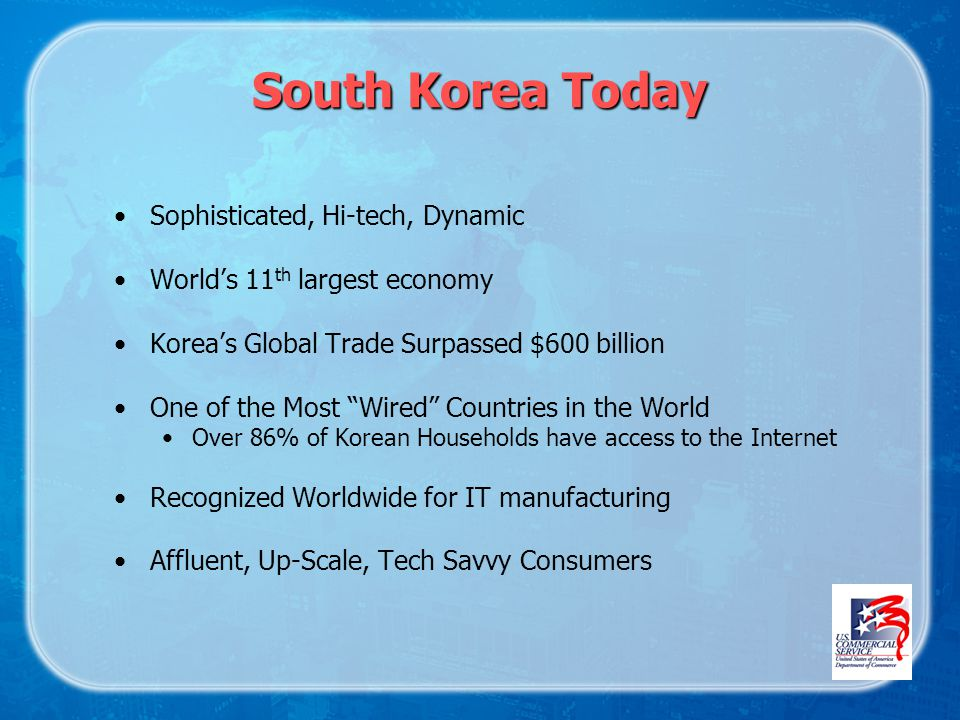 South Korea Today Sophisticated, Hi-tech, Dynamic Worlds 11 th largest economy Koreas Global Trade Surpassed $600 billion One of the Most Wired Countries in the World Over 86% of Korean Households have access to the Internet Recognized Worldwide for IT manufacturing Affluent, Up-Scale, Tech Savvy Consumers