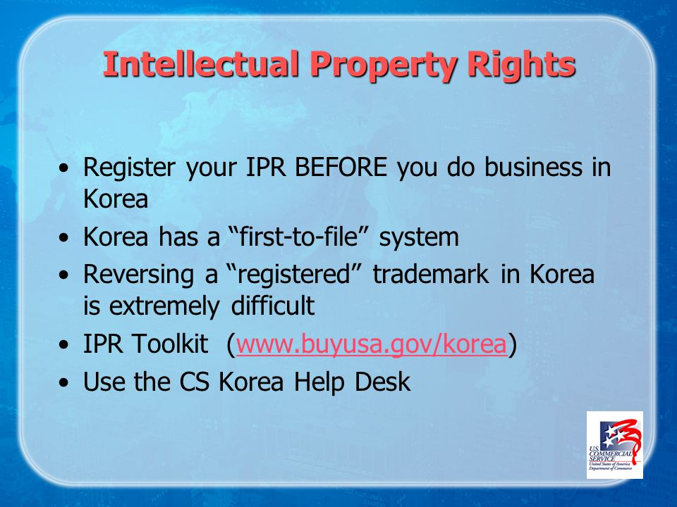 Intellectual Property Rights Register your IPR BEFORE you do business in Korea Korea has a first-to-file system Reversing a registered trademark in Korea is extremely difficult IPR Toolkit (www.buyusa.gov/korea)www.buyusa.gov/korea Use the CS Korea Help Desk