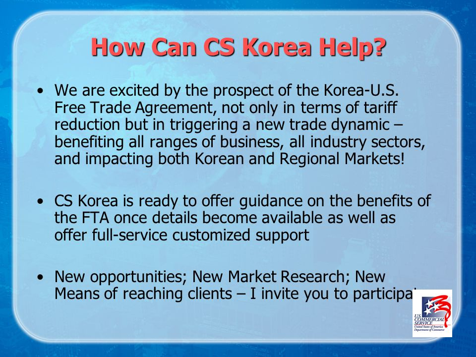 How Can CS Korea Help. We are excited by the prospect of the Korea-U.S.