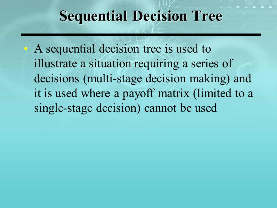 Sequential Decision Tree A sequential decision tree is used to illustrate a situation requiring a series of decisions (multi-stage decision making) and it is used where a payoff matrix (limited to a single-stage decision) cannot be used