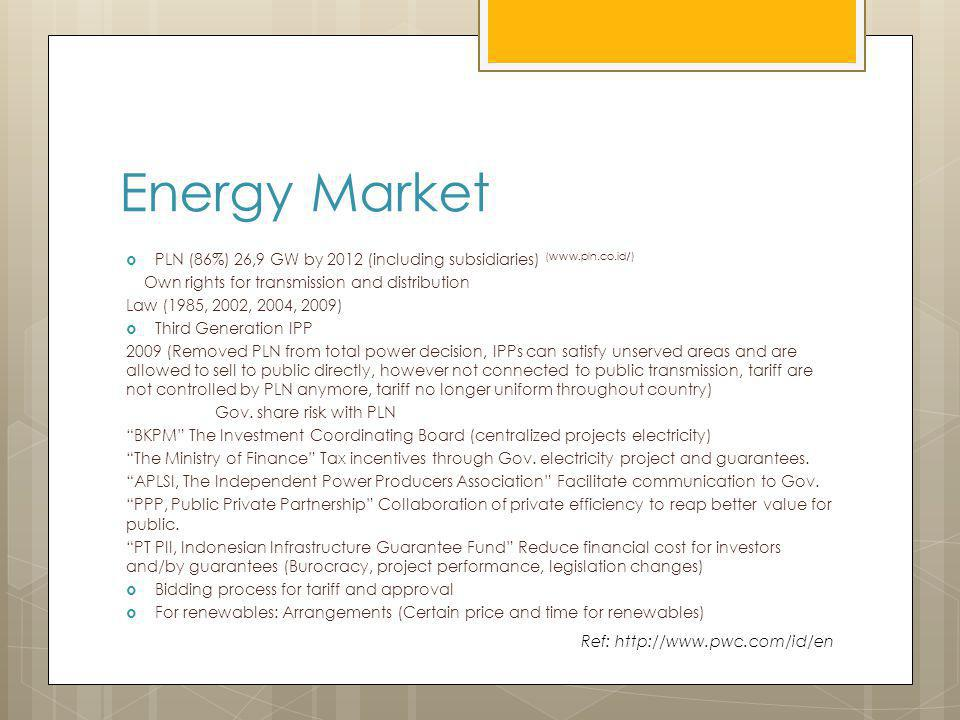 Energy Market PLN (86%) 26,9 GW by 2012 (including subsidiaries) (www.pln.co.id/) Own rights for transmission and distribution Law (1985, 2002, 2004, 2009) Third Generation IPP 2009 (Removed PLN from total power decision, IPPs can satisfy unserved areas and are allowed to sell to public directly, however not connected to public transmission, tariff are not controlled by PLN anymore, tariff no longer uniform throughout country) Gov.