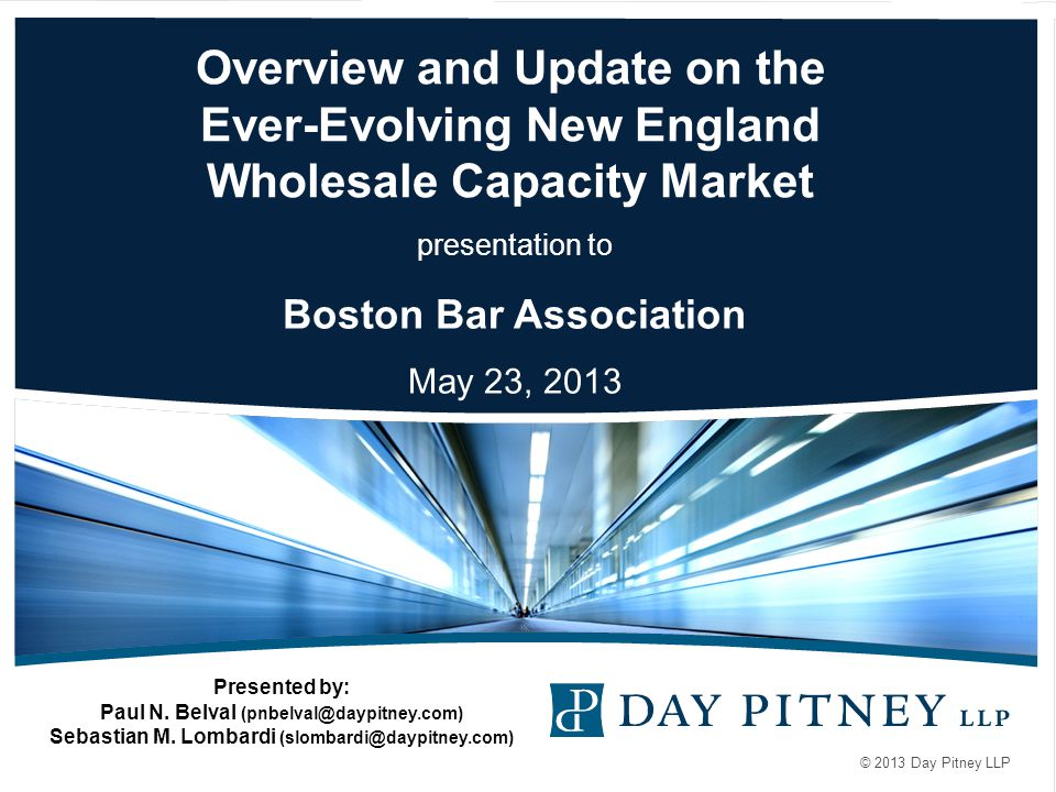 © 2013 Day Pitney LLP Overview and Update on the Ever-Evolving New England Wholesale Capacity Market presentation to Boston Bar Association May 23, 2013 Presented by: Paul N.