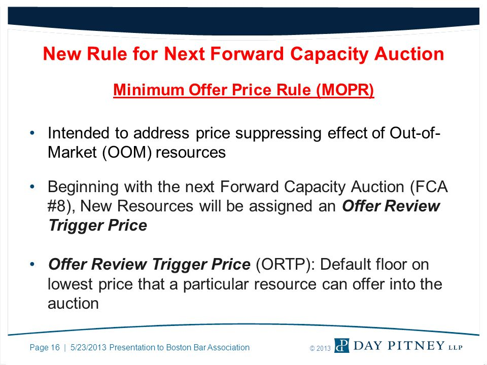 Page 16 | 5/23/2013 Presentation to Boston Bar Association © 2013 New Rule for Next Forward Capacity Auction Minimum Offer Price Rule (MOPR) Intended to address price suppressing effect of Out-of- Market (OOM) resources Beginning with the next Forward Capacity Auction (FCA #8), New Resources will be assigned an Offer Review Trigger Price Offer Review Trigger Price (ORTP): Default floor on lowest price that a particular resource can offer into the auction