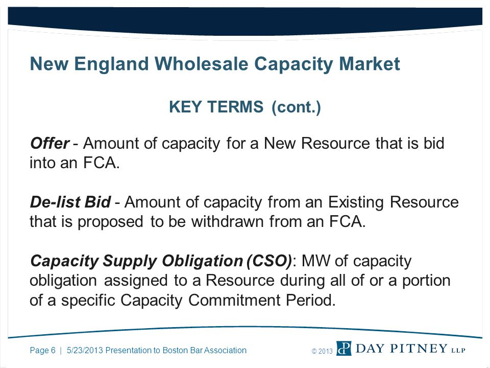Page 6 | 5/23/2013 Presentation to Boston Bar Association © 2013 New England Wholesale Capacity Market KEY TERMS (cont.) Offer - Amount of capacity for a New Resource that is bid into an FCA.