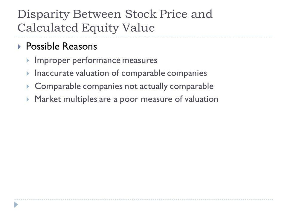 Disparity Between Stock Price and Calculated Equity Value Possible Reasons Improper performance measures Inaccurate valuation of comparable companies Comparable companies not actually comparable Market multiples are a poor measure of valuation