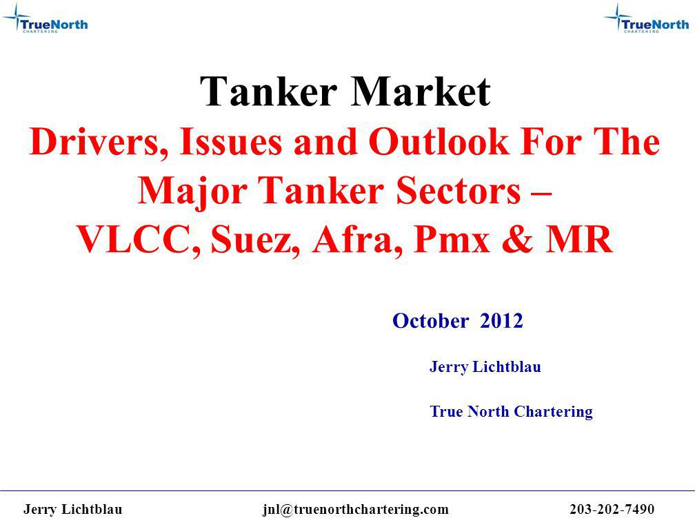 Tanker Market Drivers, Issues and Outlook For The Major Tanker Sectors – VLCC, Suez, Afra, Pmx & MR October 2012 Jerry Lichtblau True North Chartering Jerry Lichtblaujnl@truenorthchartering.com203-202-7490
