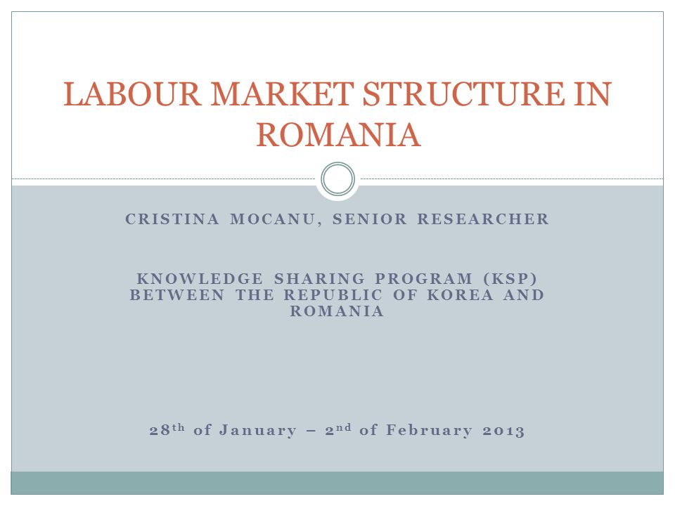 CRISTINA MOCANU, SENIOR RESEARCHER KNOWLEDGE SHARING PROGRAM (KSP) BETWEEN THE REPUBLIC OF KOREA AND ROMANIA 28 th of January – 2 nd of February 2013 LABOUR MARKET STRUCTURE IN ROMANIA