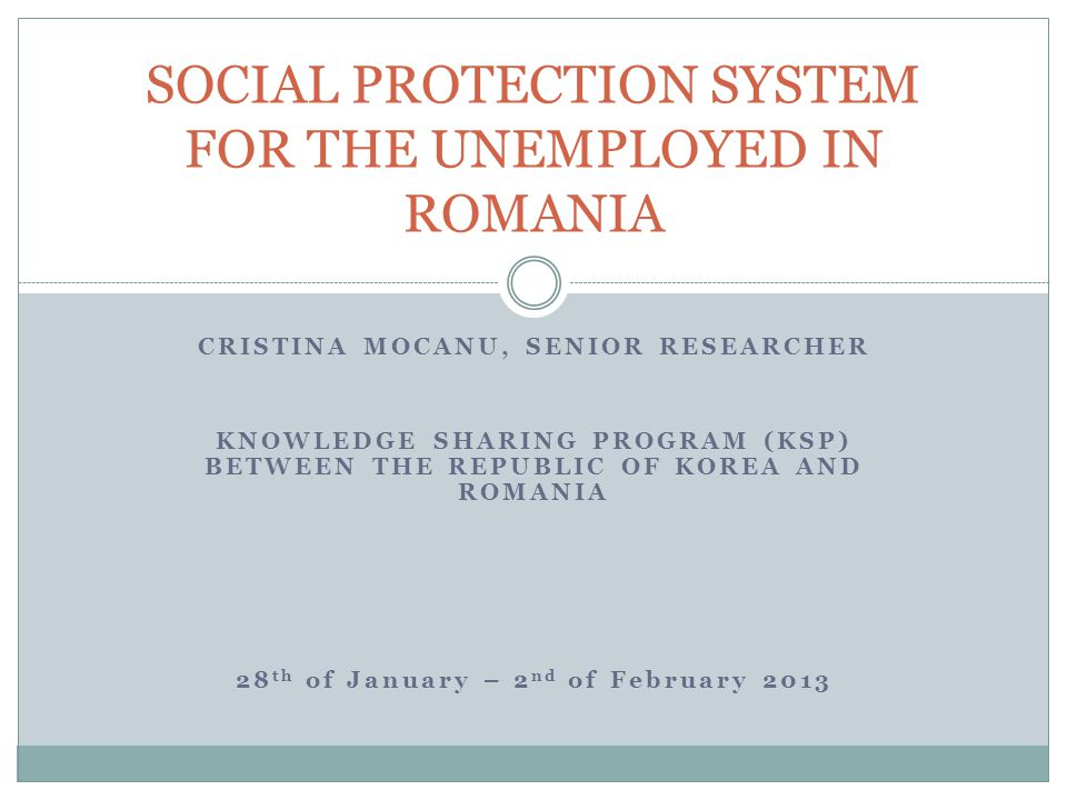 CRISTINA MOCANU, SENIOR RESEARCHER KNOWLEDGE SHARING PROGRAM (KSP) BETWEEN THE REPUBLIC OF KOREA AND ROMANIA 28 th of January – 2 nd of February 2013 SOCIAL PROTECTION SYSTEM FOR THE UNEMPLOYED IN ROMANIA