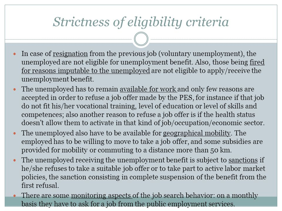 Strictness of eligibility criteria In case of resignation from the previous job (voluntary unemployment), the unemployed are not eligible for unemployment benefit.