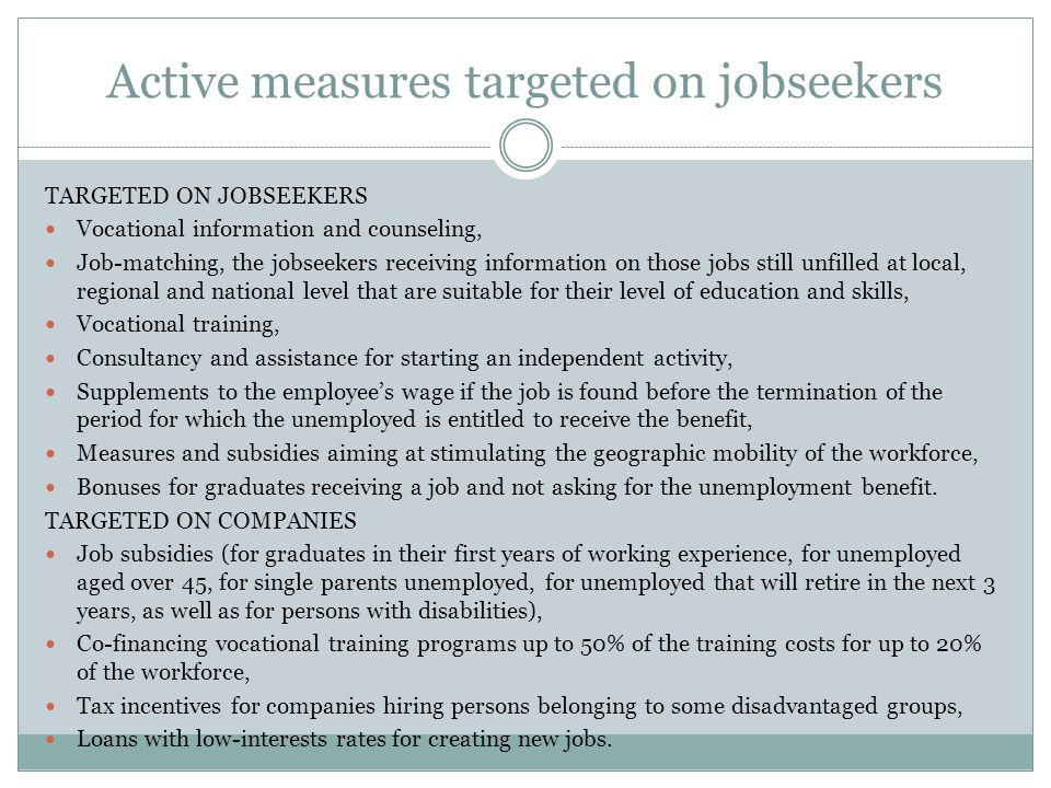 Active measures targeted on jobseekers TARGETED ON JOBSEEKERS Vocational information and counseling, Job-matching, the jobseekers receiving information on those jobs still unfilled at local, regional and national level that are suitable for their level of education and skills, Vocational training, Consultancy and assistance for starting an independent activity, Supplements to the employees wage if the job is found before the termination of the period for which the unemployed is entitled to receive the benefit, Measures and subsidies aiming at stimulating the geographic mobility of the workforce, Bonuses for graduates receiving a job and not asking for the unemployment benefit.