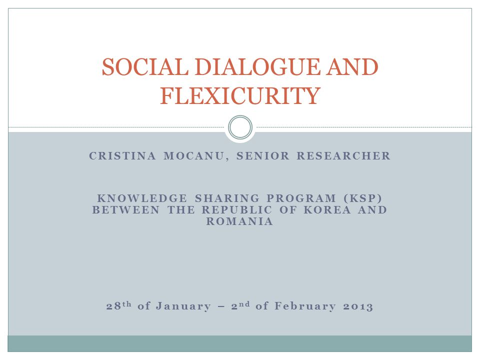 CRISTINA MOCANU, SENIOR RESEARCHER KNOWLEDGE SHARING PROGRAM (KSP) BETWEEN THE REPUBLIC OF KOREA AND ROMANIA 28 th of January – 2 nd of February 2013 SOCIAL DIALOGUE AND FLEXICURITY