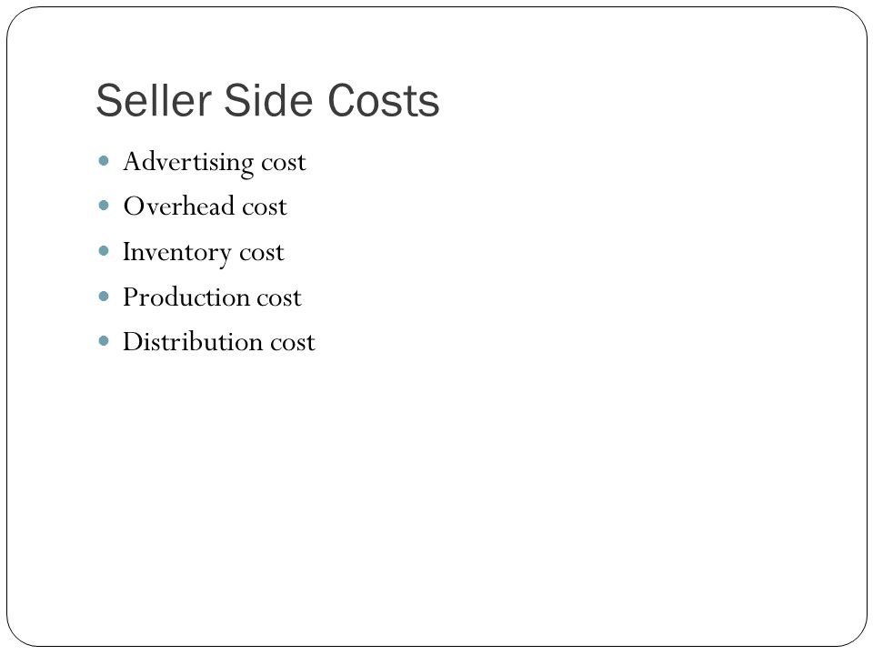Seller Side Costs Advertising cost Overhead cost Inventory cost Production cost Distribution cost