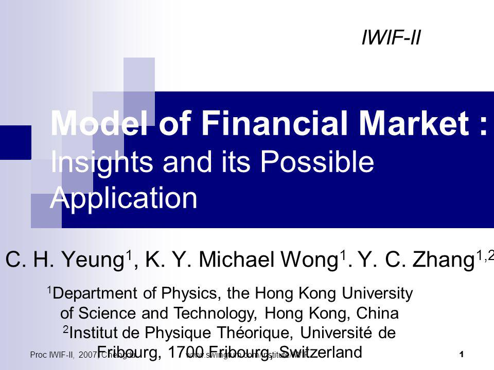 Proc IWIF-II, 2007, Chengduwww.swingtum.com/institute/IWIF 1 Model of Financial Market : Insights and its Possible Application C.