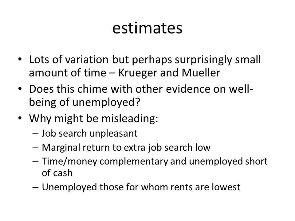 estimates Lots of variation but perhaps surprisingly small amount of time – Krueger and Mueller Does this chime with other evidence on well- being of unemployed.