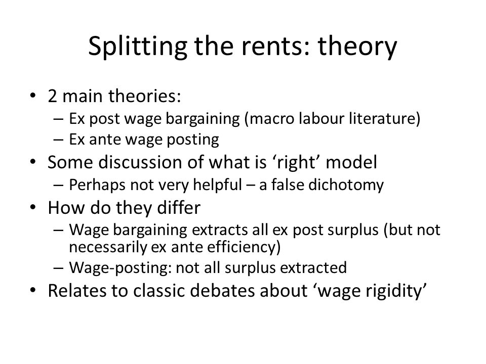 Splitting the rents: theory 2 main theories: – Ex post wage bargaining (macro labour literature) – Ex ante wage posting Some discussion of what is right model – Perhaps not very helpful – a false dichotomy How do they differ – Wage bargaining extracts all ex post surplus (but not necessarily ex ante efficiency) – Wage-posting: not all surplus extracted Relates to classic debates about wage rigidity