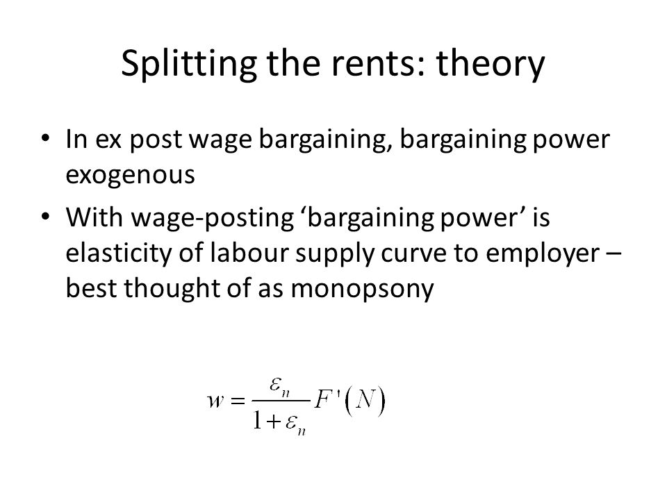 Splitting the rents: theory In ex post wage bargaining, bargaining power exogenous With wage-posting bargaining power is elasticity of labour supply curve to employer – best thought of as monopsony