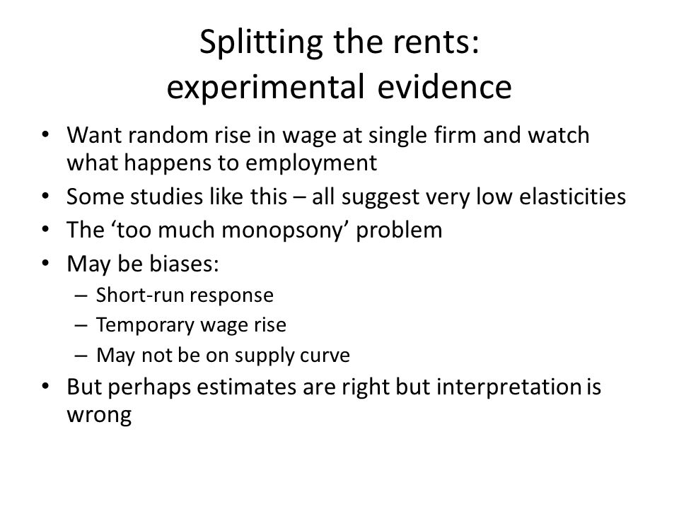Splitting the rents: experimental evidence Want random rise in wage at single firm and watch what happens to employment Some studies like this – all suggest very low elasticities The too much monopsony problem May be biases: – Short-run response – Temporary wage rise – May not be on supply curve But perhaps estimates are right but interpretation is wrong