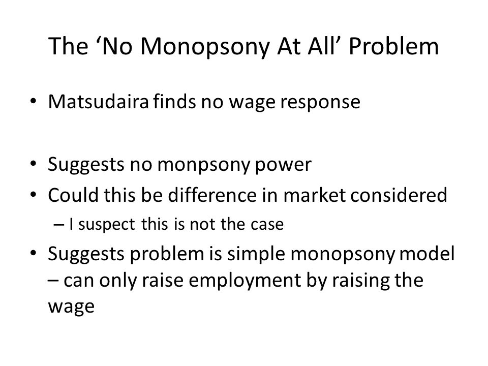 The No Monopsony At All Problem Matsudaira finds no wage response Suggests no monpsony power Could this be difference in market considered – I suspect this is not the case Suggests problem is simple monopsony model – can only raise employment by raising the wage