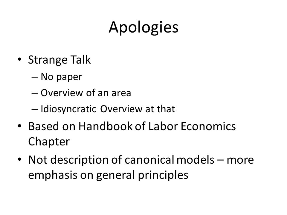 Apologies Strange Talk – No paper – Overview of an area – Idiosyncratic Overview at that Based on Handbook of Labor Economics Chapter Not description of canonical models – more emphasis on general principles