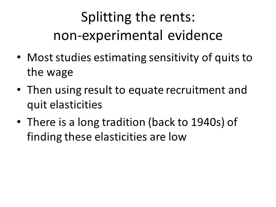 Splitting the rents: non-experimental evidence Most studies estimating sensitivity of quits to the wage Then using result to equate recruitment and quit elasticities There is a long tradition (back to 1940s) of finding these elasticities are low