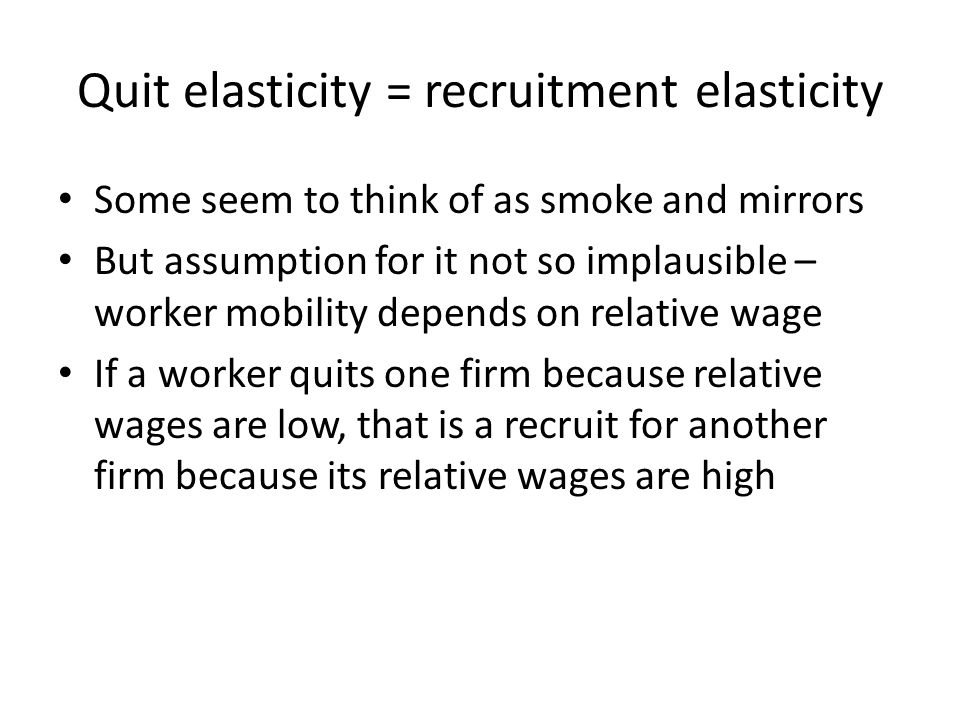 Quit elasticity = recruitment elasticity Some seem to think of as smoke and mirrors But assumption for it not so implausible – worker mobility depends on relative wage If a worker quits one firm because relative wages are low, that is a recruit for another firm because its relative wages are high