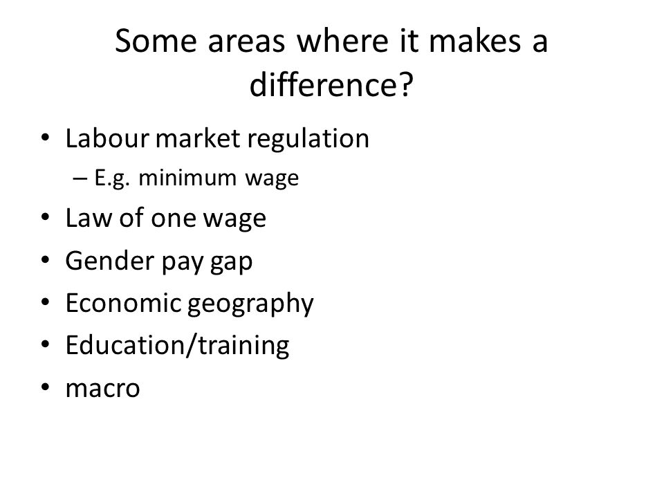 Some areas where it makes a difference. Labour market regulation – E.g.