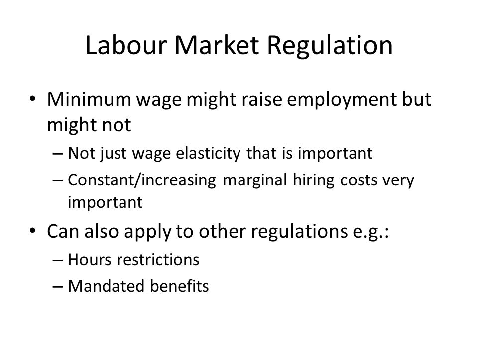 Labour Market Regulation Minimum wage might raise employment but might not – Not just wage elasticity that is important – Constant/increasing marginal hiring costs very important Can also apply to other regulations e.g.: – Hours restrictions – Mandated benefits