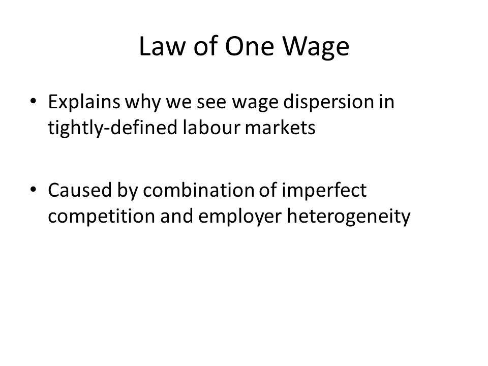 Law of One Wage Explains why we see wage dispersion in tightly-defined labour markets Caused by combination of imperfect competition and employer heterogeneity