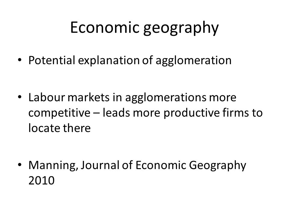 Economic geography Potential explanation of agglomeration Labour markets in agglomerations more competitive – leads more productive firms to locate there Manning, Journal of Economic Geography 2010