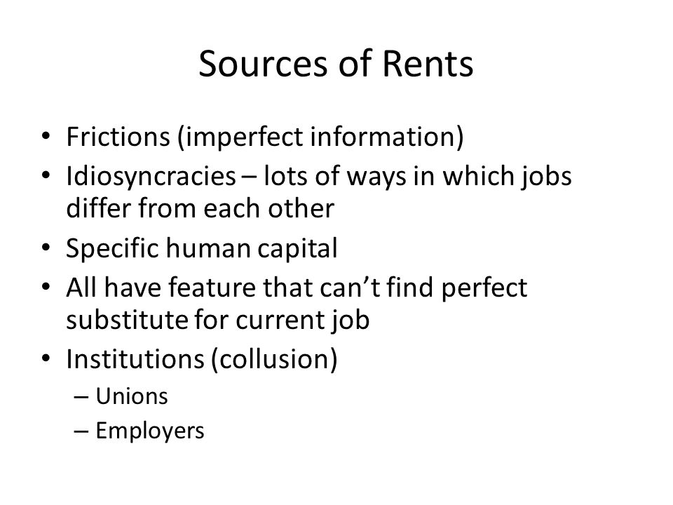 Sources of Rents Frictions (imperfect information) Idiosyncracies – lots of ways in which jobs differ from each other Specific human capital All have feature that cant find perfect substitute for current job Institutions (collusion) – Unions – Employers