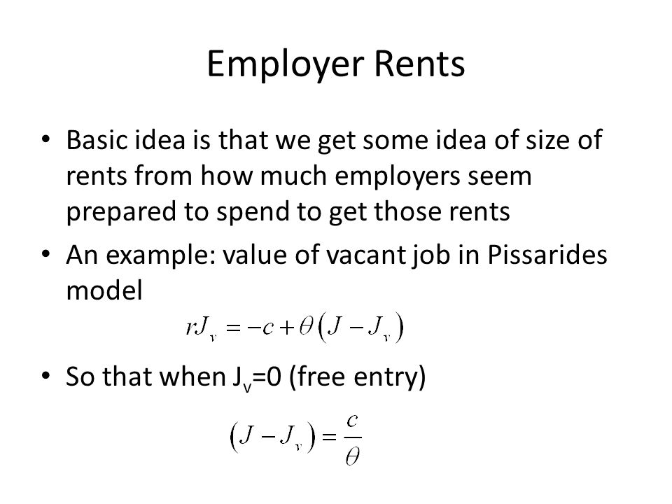 Employer Rents Basic idea is that we get some idea of size of rents from how much employers seem prepared to spend to get those rents An example: value of vacant job in Pissarides model So that when J v =0 (free entry)
