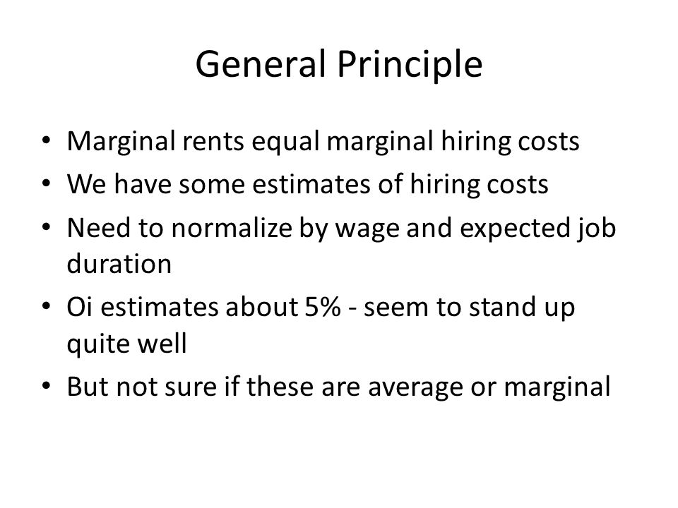 General Principle Marginal rents equal marginal hiring costs We have some estimates of hiring costs Need to normalize by wage and expected job duration Oi estimates about 5% - seem to stand up quite well But not sure if these are average or marginal