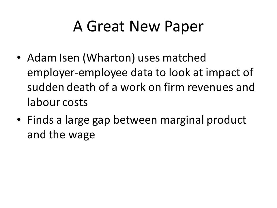 A Great New Paper Adam Isen (Wharton) uses matched employer-employee data to look at impact of sudden death of a work on firm revenues and labour costs Finds a large gap between marginal product and the wage