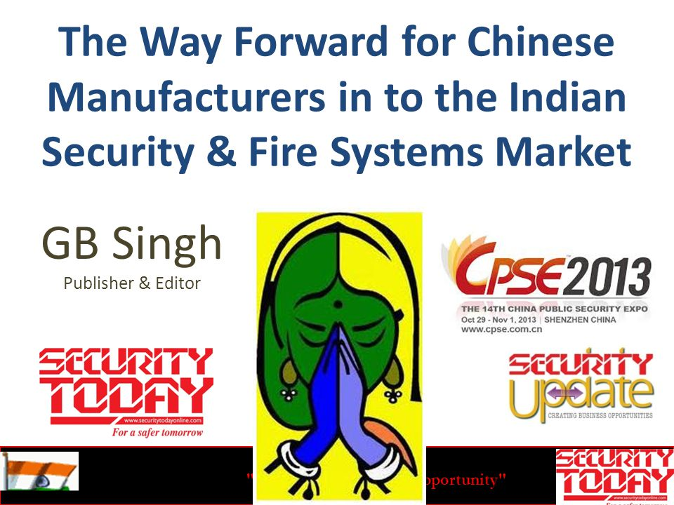 India-The Emerging Opportunity The Way Forward for Chinese Manufacturers in to the Indian Security & Fire Systems Market GB Singh Publisher & Editor