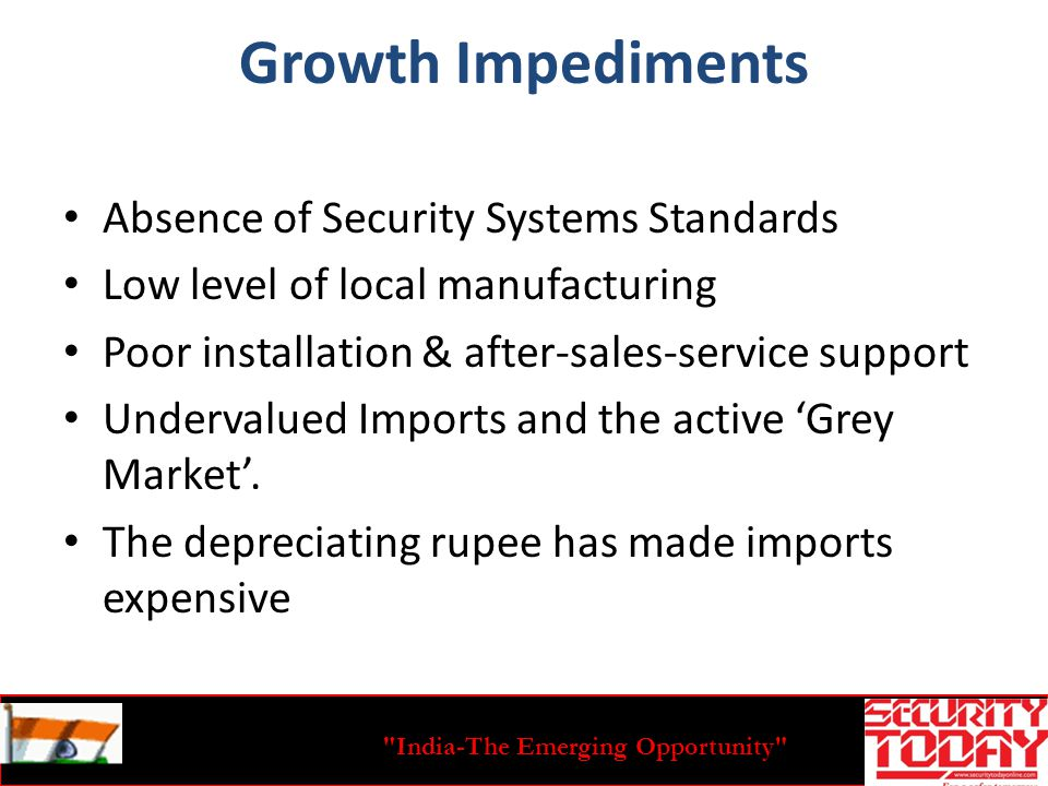 India-The Emerging Opportunity Growth Impediments Absence of Security Systems Standards Low level of local manufacturing Poor installation & after-sales-service support Undervalued Imports and the active Grey Market.
