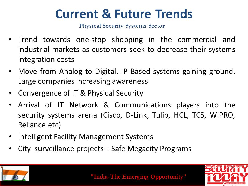 India-The Emerging Opportunity Current & Future Trends Trend towards one-stop shopping in the commercial and industrial markets as customers seek to decrease their systems integration costs Move from Analog to Digital.