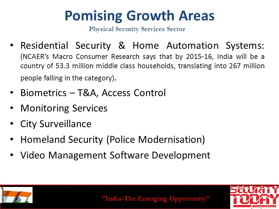 India-The Emerging Opportunity Pomising Growth Areas Residential Security & Home Automation Systems: (NCAERs Macro Consumer Research says that by 2015-16, India will be a country of 53.3 million middle class households, translating into 267 million people falling in the category).