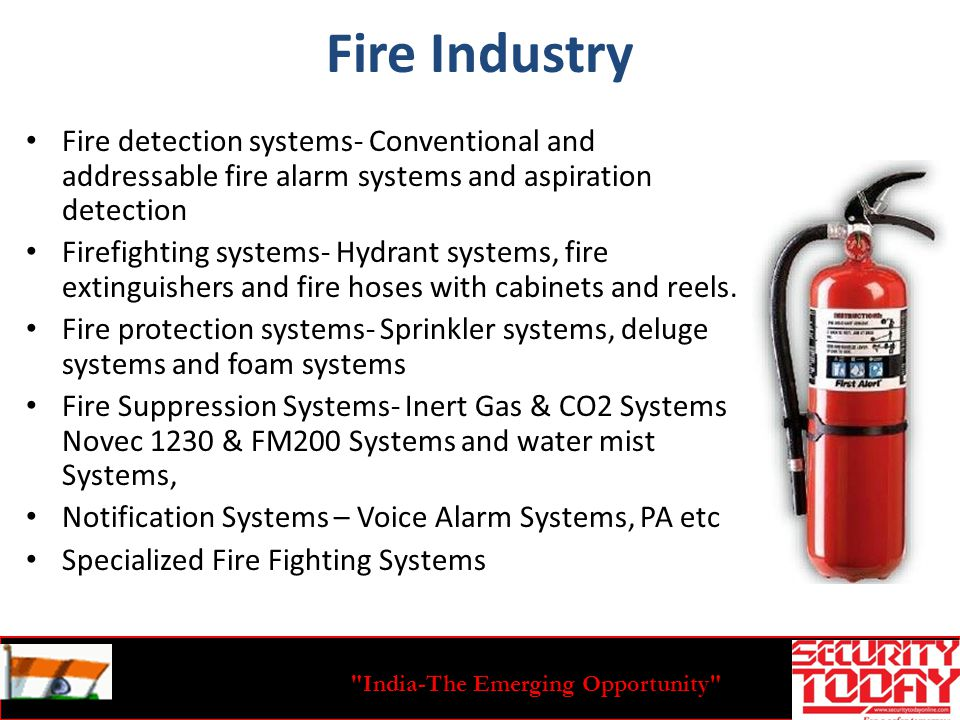 India-The Emerging Opportunity Fire Industry Fire detection systems- Conventional and addressable fire alarm systems and aspiration detection Firefighting systems- Hydrant systems, fire extinguishers and fire hoses with cabinets and reels.