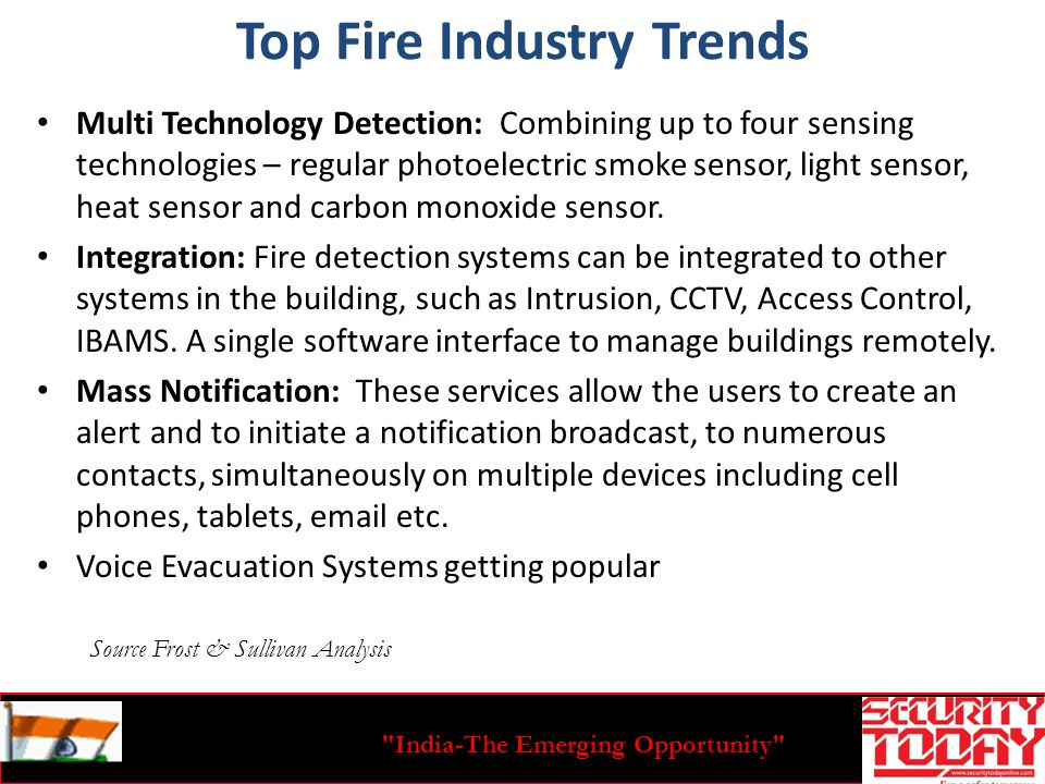 India-The Emerging Opportunity Top Fire Industry Trends Multi Technology Detection: Combining up to four sensing technologies – regular photoelectric smoke sensor, light sensor, heat sensor and carbon monoxide sensor.