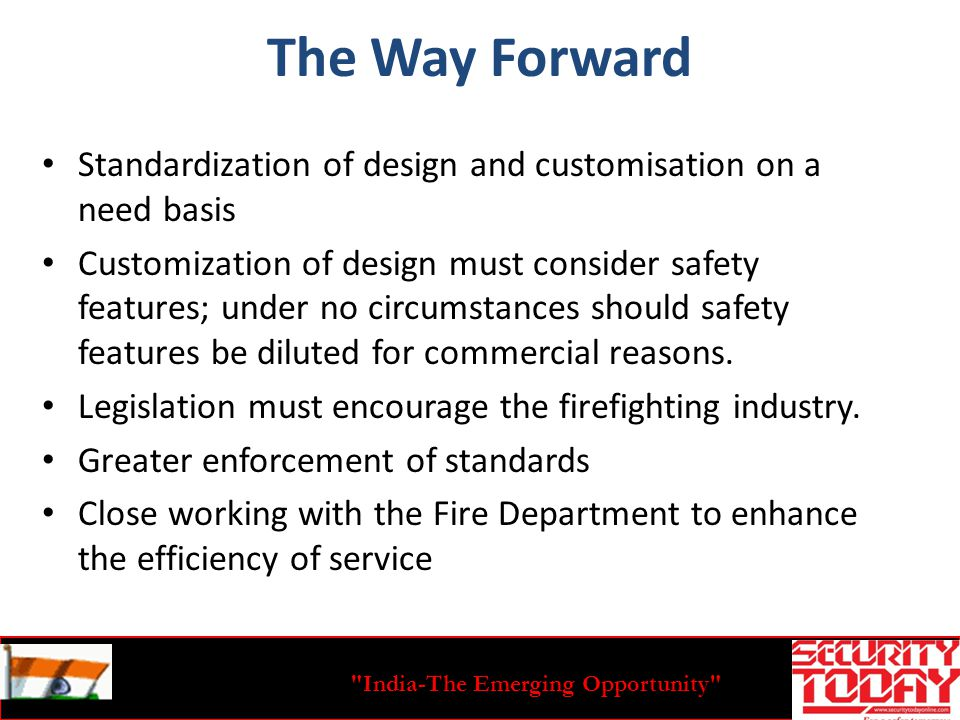 India-The Emerging Opportunity The Way Forward Standardization of design and customisation on a need basis Customization of design must consider safety features; under no circumstances should safety features be diluted for commercial reasons.