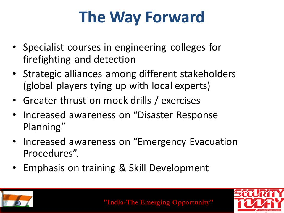 India-The Emerging Opportunity The Way Forward Specialist courses in engineering colleges for firefighting and detection Strategic alliances among different stakeholders (global players tying up with local experts) Greater thrust on mock drills / exercises Increased awareness on Disaster Response Planning Increased awareness on Emergency Evacuation Procedures.