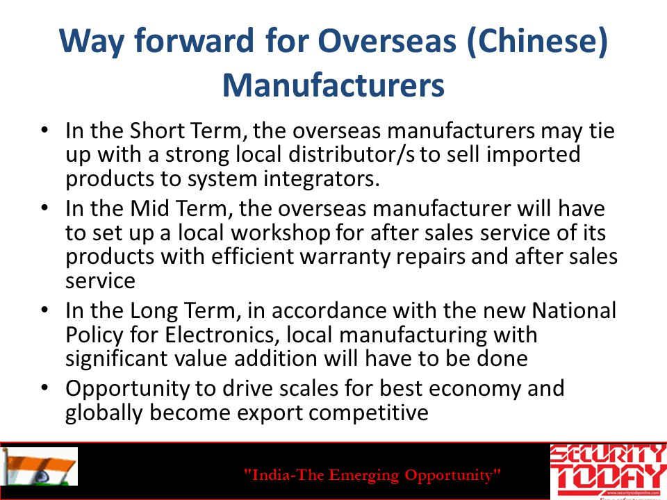 India-The Emerging Opportunity Way forward for Overseas (Chinese) Manufacturers In the Short Term, the overseas manufacturers may tie up with a strong local distributor/s to sell imported products to system integrators.