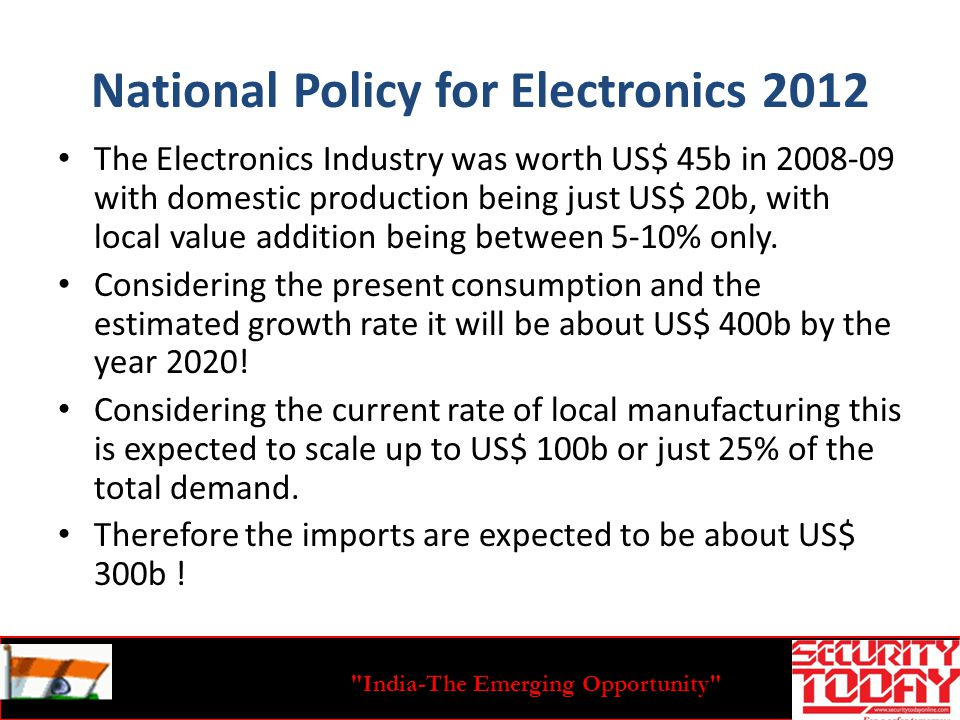 India-The Emerging Opportunity National Policy for Electronics 2012 The Electronics Industry was worth US$ 45b in 2008-09 with domestic production being just US$ 20b, with local value addition being between 5-10% only.