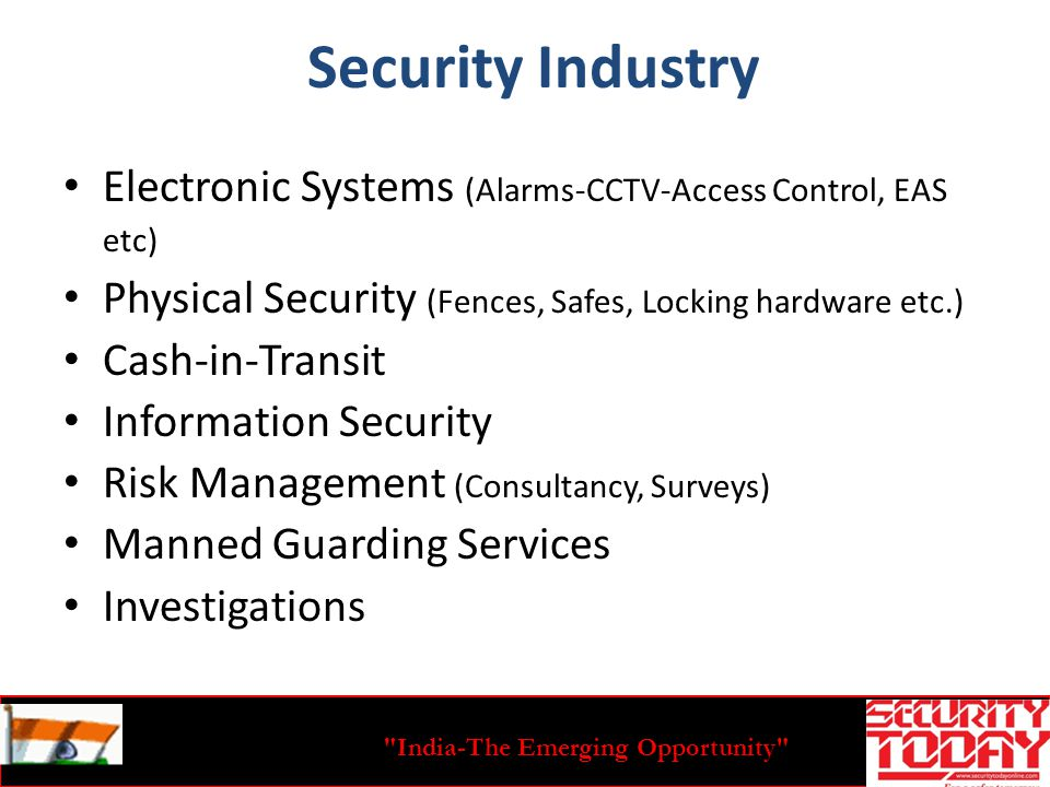 India-The Emerging Opportunity Security Industry Electronic Systems (Alarms-CCTV-Access Control, EAS etc) Physical Security (Fences, Safes, Locking hardware etc.) Cash-in-Transit Information Security Risk Management (Consultancy, Surveys) Manned Guarding Services Investigations