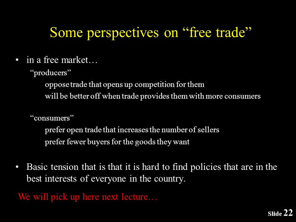 Slide 22 Some perspectives on free trade in a free market… producers oppose trade that opens up competition for them will be better off when trade provides them with more consumers consumers prefer open trade that increases the number of sellers prefer fewer buyers for the goods they want Basic tension that is that it is hard to find policies that are in the best interests of everyone in the country.