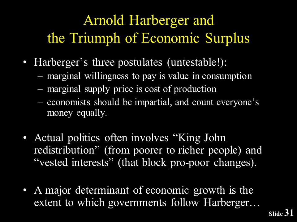 Slide 31 Arnold Harberger and the Triumph of Economic Surplus Harbergers three postulates (untestable!): –marginal willingness to pay is value in consumption –marginal supply price is cost of production –economists should be impartial, and count everyones money equally.