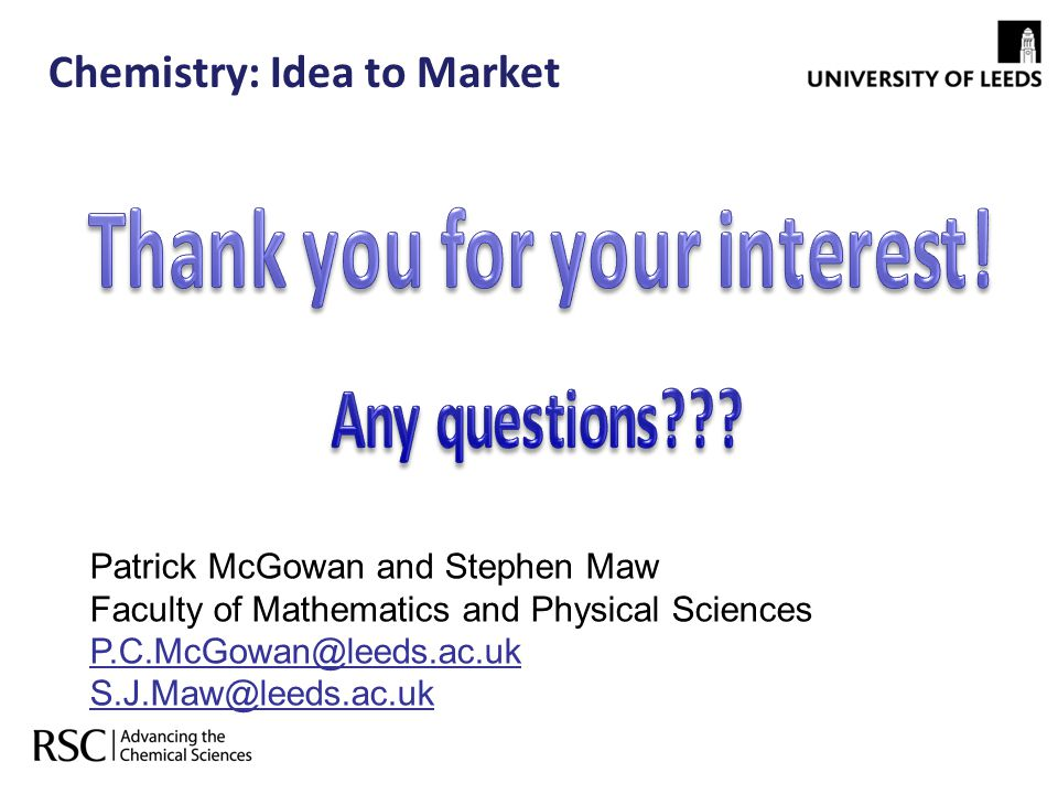 Chemistry: Idea to Market Patrick McGowan and Stephen Maw Faculty of Mathematics and Physical Sciences P.C.McGowan@leeds.ac.uk S.J.Maw@leeds.ac.uk